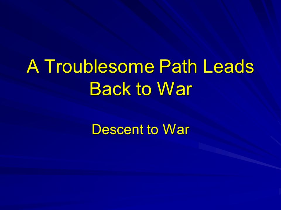 A Troublesome Path Leads Back to War Descent to War