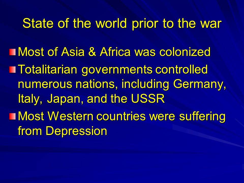 State of the world prior to the war Most of Asia & Africa was colonized Totalitarian governments controlled numerous nations, including Germany, Italy, Japan, and the USSR Most Western countries were suffering from Depression