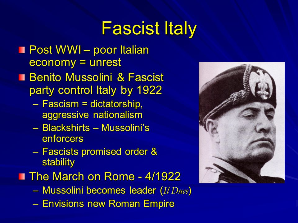Fascist Italy Post WWI – poor Italian economy = unrest Benito Mussolini & Fascist party control Italy by 1922 –Fascism = dictatorship, aggressive nationalism –Blackshirts – Mussolini's enforcers –Fascists promised order & stability The March on Rome - 4/1922 –Mussolini becomes leader ( Il Duce ) –Envisions new Roman Empire