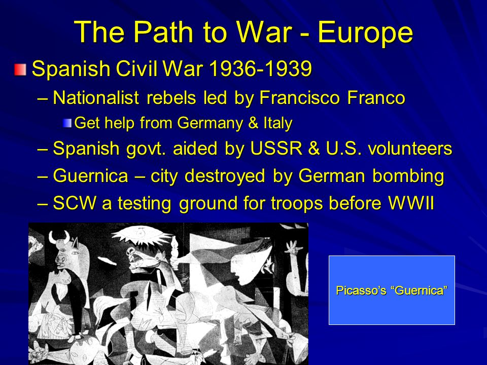 The Path to War - Europe Spanish Civil War 1936-1939 –Nationalist rebels led by Francisco Franco Get help from Germany & Italy –Spanish govt.