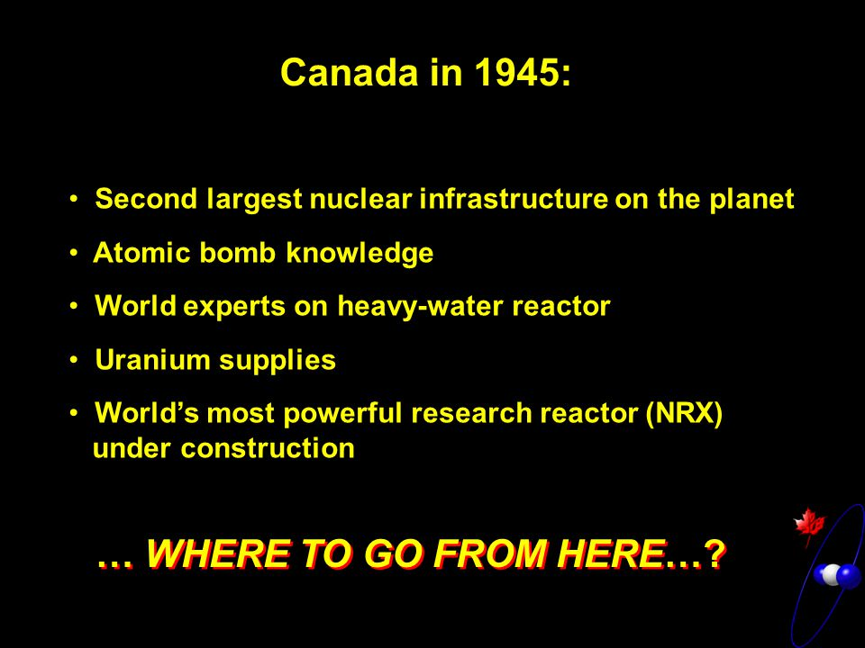 Canada in 1945: Second largest nuclear infrastructure on the planet Atomic bomb knowledge World experts on heavy-water reactor Uranium supplies World's most powerful research reactor (NRX) under construction Second largest nuclear infrastructure on the planet Atomic bomb knowledge World experts on heavy-water reactor Uranium supplies World's most powerful research reactor (NRX) under construction … WHERE TO GO FROM HERE…