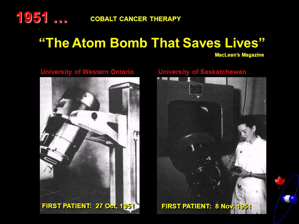 1951 … The Atom Bomb That Saves Lives MacLean's Magazine University of Saskatchewan University of Western Ontario FIRST PATIENT: 27 Oct, 1951 FIRST PATIENT: 8 Nov, 1951 COBALT CANCER THERAPY