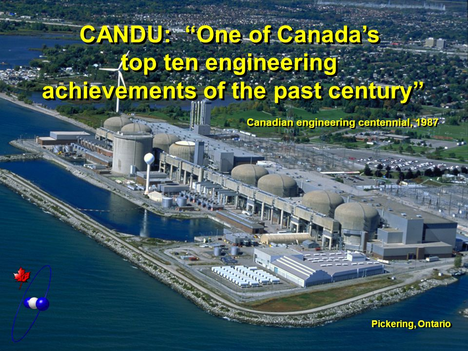 CANDU: One of Canada's top ten engineering achievements of the past century Canadian engineering centennial, 1987 Pickering, Ontario