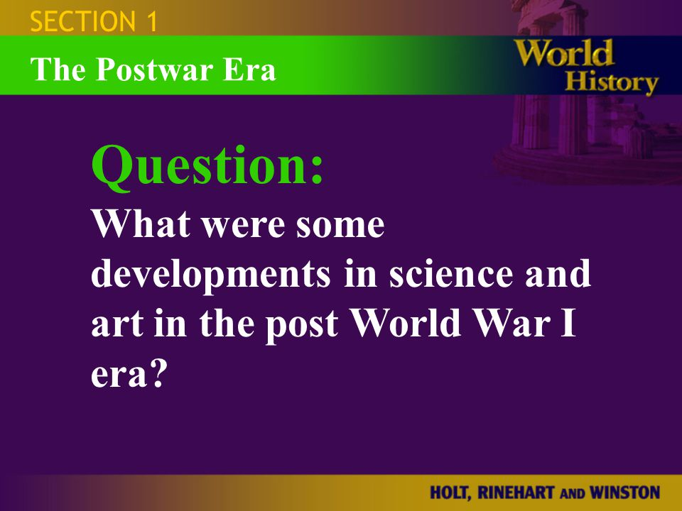 SECTION 1 Question: What were some developments in science and art in the post World War I era? The Postwar Era