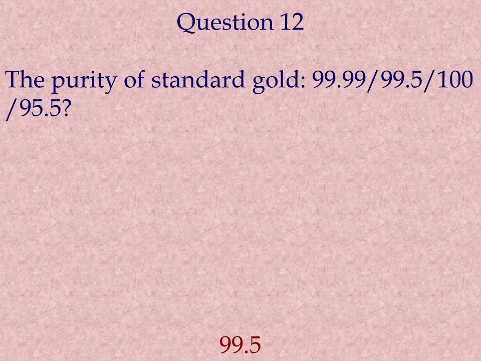 Question 12 The purity of standard gold: 99.99/99.5/100 /95.5 99.5
