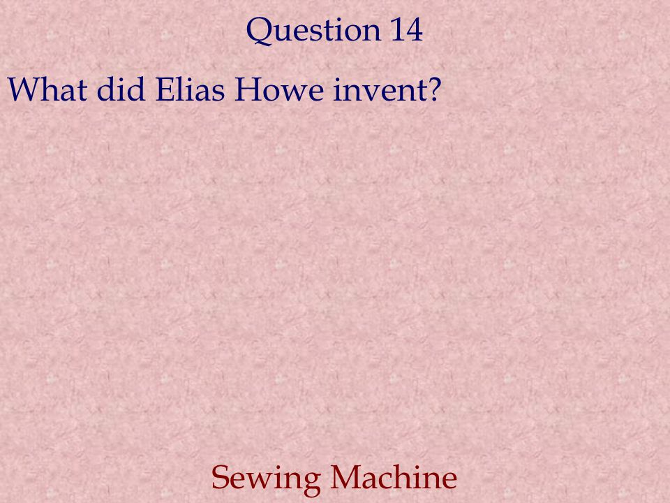 Question 14 What did Elias Howe invent Sewing Machine