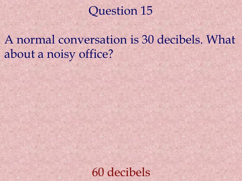 Question 15 A normal conversation is 30 decibels. What about a noisy office 60 decibels