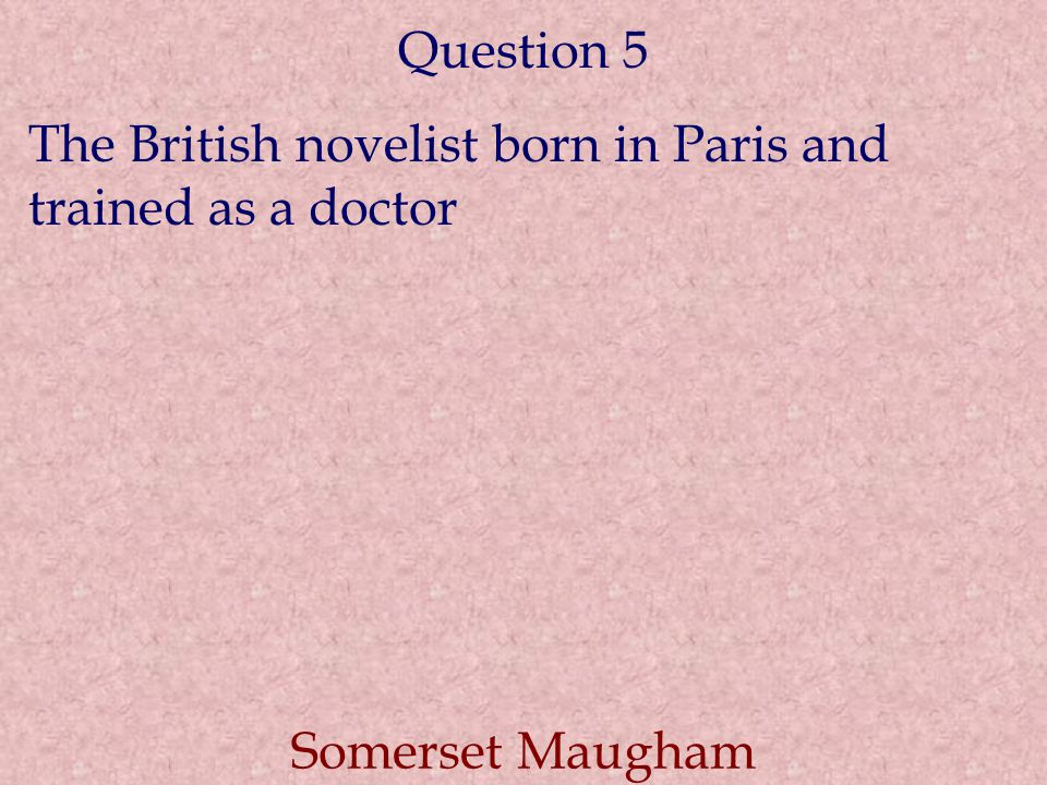 Question 5 The British novelist born in Paris and trained as a doctor Somerset Maugham