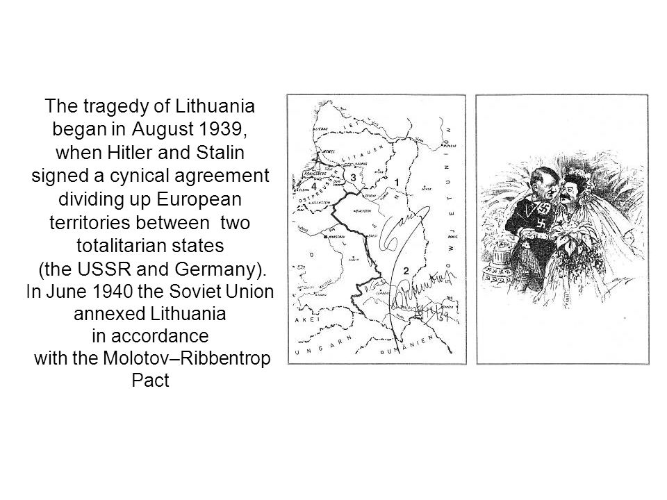 The tragedy of Lithuania began in August 1939, when Hitler and Stalin signed a cynical agreement dividing up European territories between two totalitarian states (the USSR and Germany).