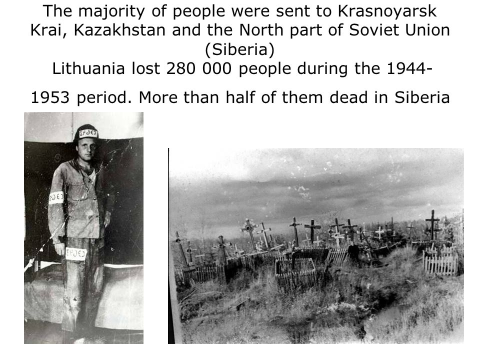 The majority of people were sent to Krasnoyarsk Krai, Kazakhstan and the North part of Soviet Union (Siberia) Lithuania lost 280 000 people during the 1944- 1953 period.