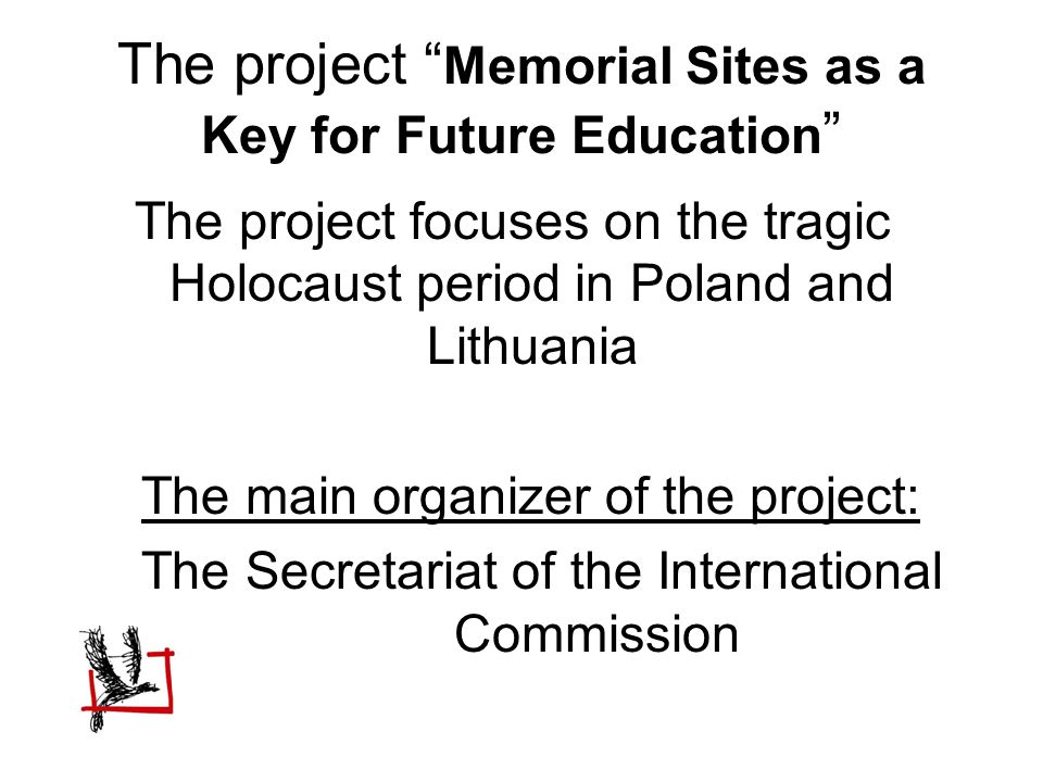 The project Memorial Sites as a Key for Future Education The project focuses on the tragic Holocaust period in Poland and Lithuania The main organizer of the project: The Secretariat of the International Commission
