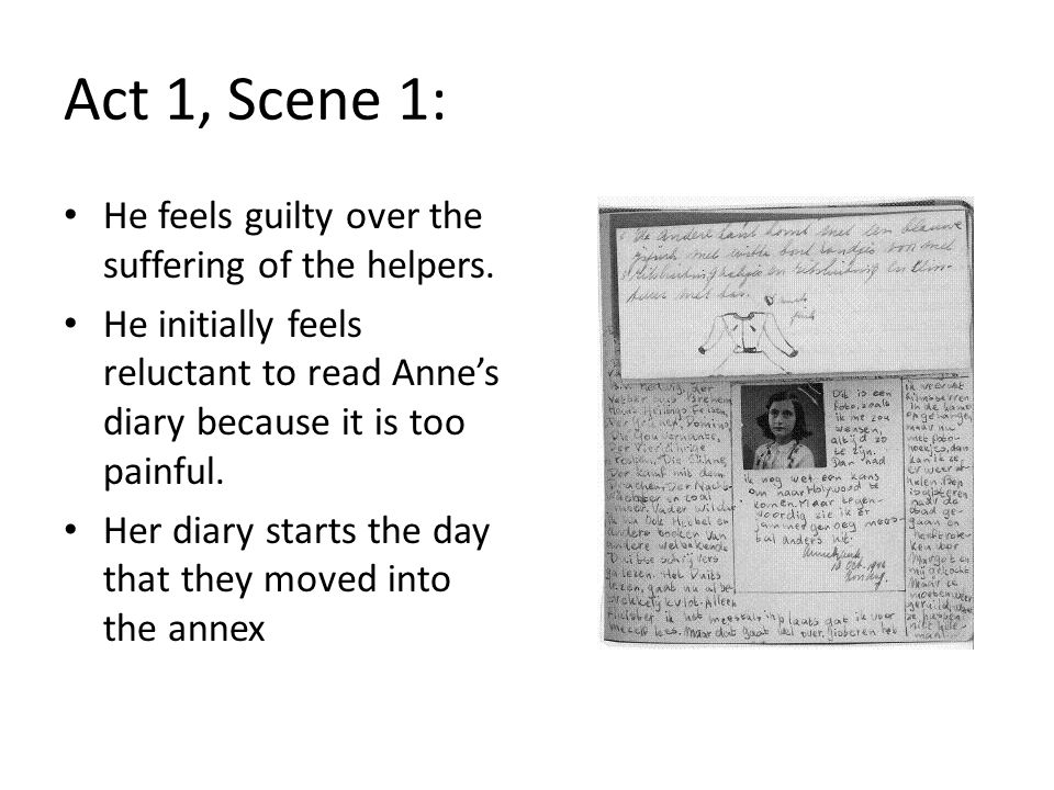 Act 1, Scene 1: He feels guilty over the suffering of the helpers. He initially feels reluctant to read Anne's diary because it is too painful. Her di