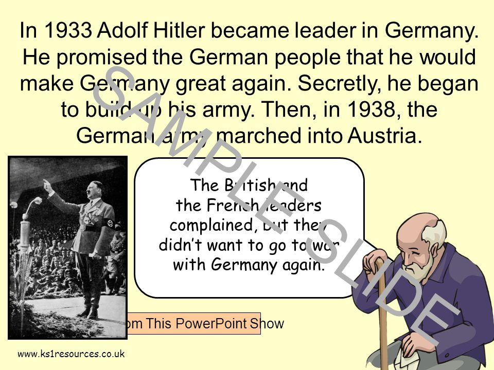 www.ks1resources.co.uk The British and the French leaders complained, but they didn't want to go to war with Germany again. In 1933 Adolf Hitler becam