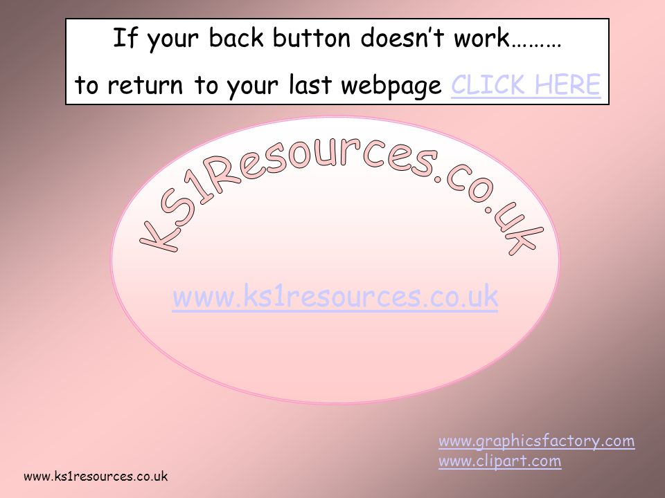 www.ks1resources.co.uk If your back button doesn't work……… to return to your last webpage CLICK HERECLICK HERE www.graphicsfactory.com www.clipart.com
