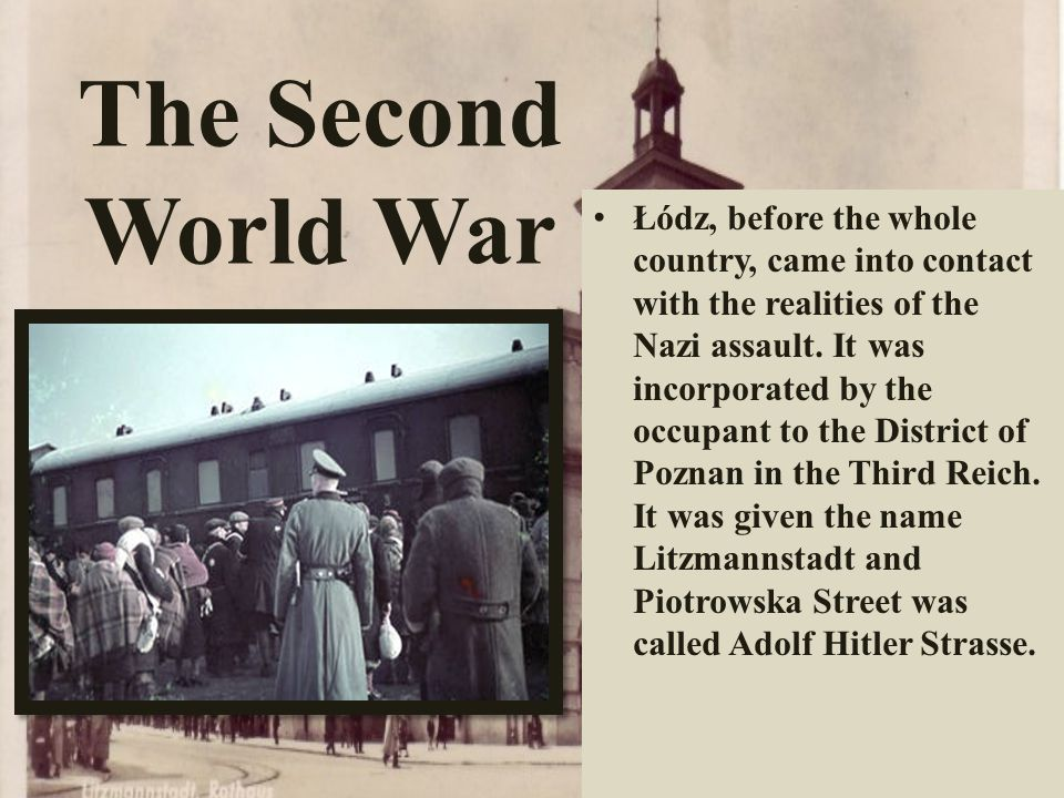 The Second World War Łódz, before the whole country, came into contact with the realities of the Nazi assault. It was incorporated by the occupant to