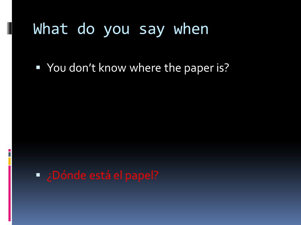 What do you say when  You don't know where the paper is?  ¿Dónde está el papel?