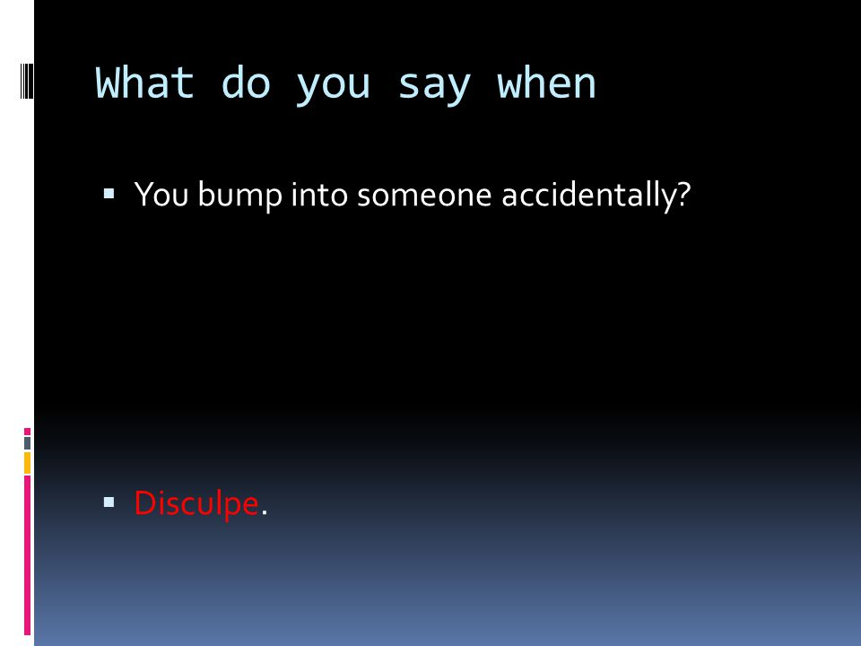 What do you say when  You bump into someone accidentally?  Disculpe.