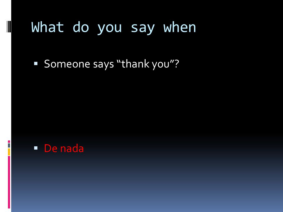 What do you say when  Someone says thank you ?  De nada