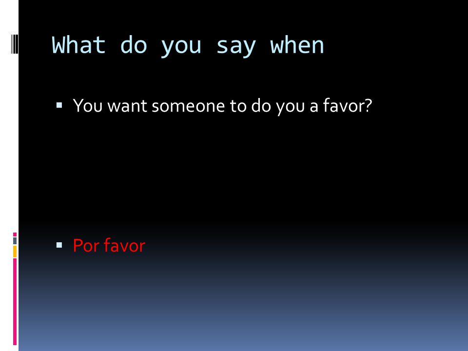 What do you say when  You want someone to do you a favor?  Por favor