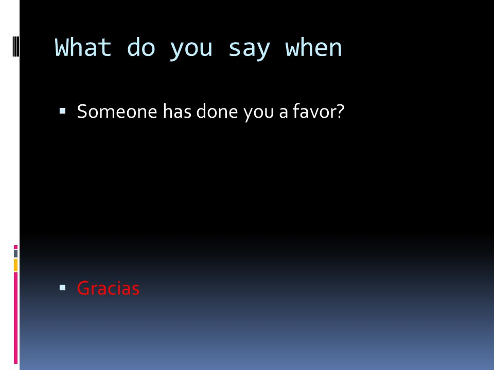 What do you say when  Someone has done you a favor?  Gracias