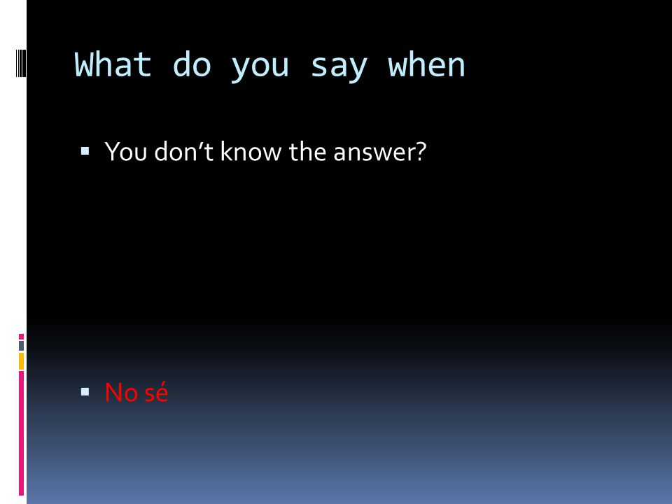 What do you say when  You don't know the answer?  No sé