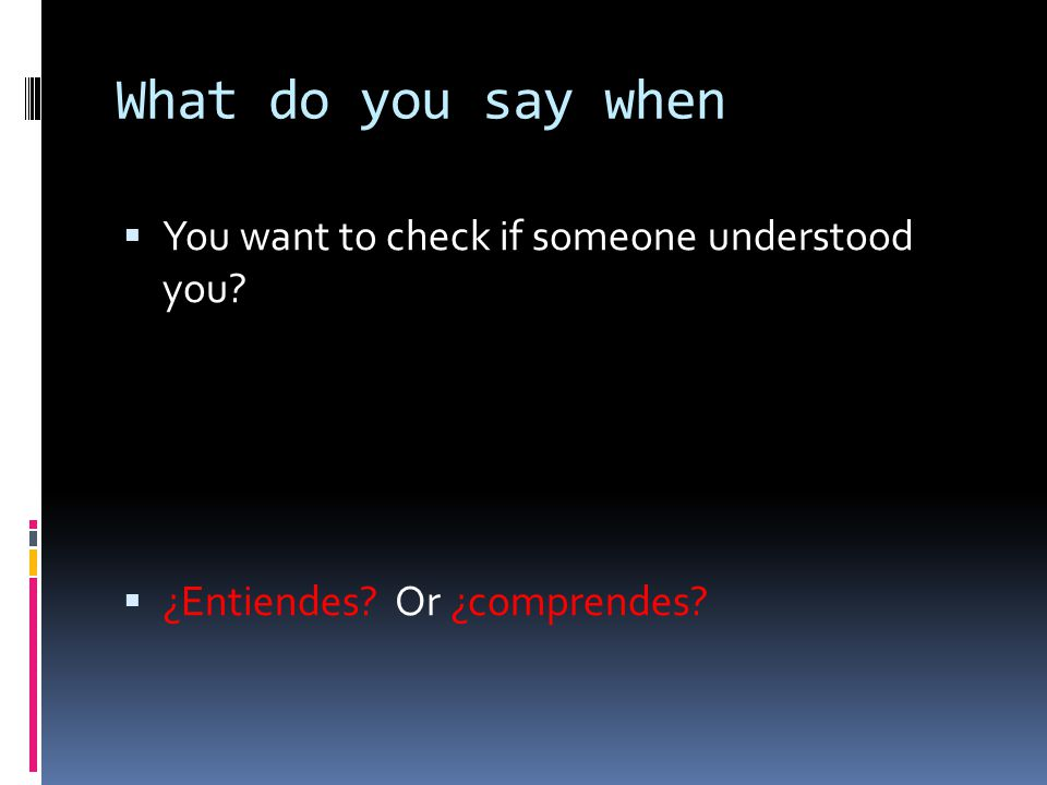 What do you say when  You want to check if someone understood you?  ¿Entiendes? Or ¿comprendes?