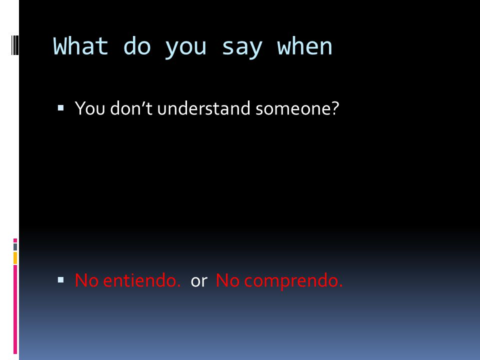 What do you say when  You don't understand someone?  No entiendo. or No comprendo.