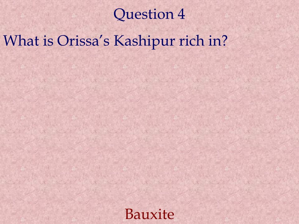 Question 4 What is Orissa's Kashipur rich in? Bauxite