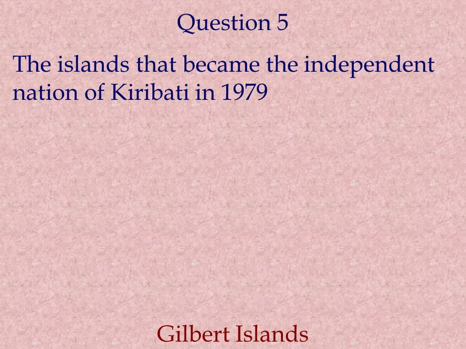 Question 5 The islands that became the independent nation of Kiribati in 1979 Gilbert Islands