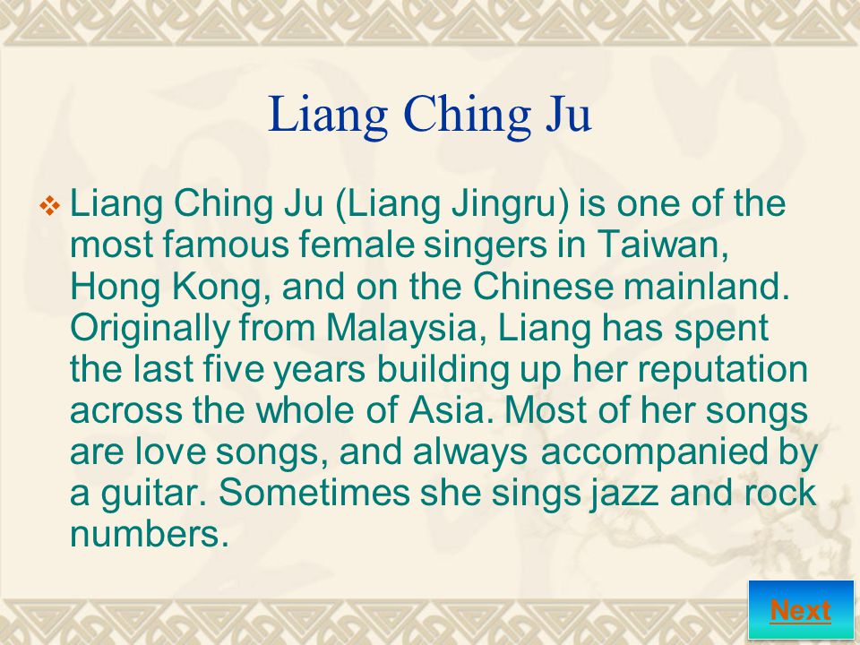 Liang Ching Ju  Liang Ching Ju (Liang Jingru) is one of the most famous female singers in Taiwan, Hong Kong, and on the Chinese mainland.