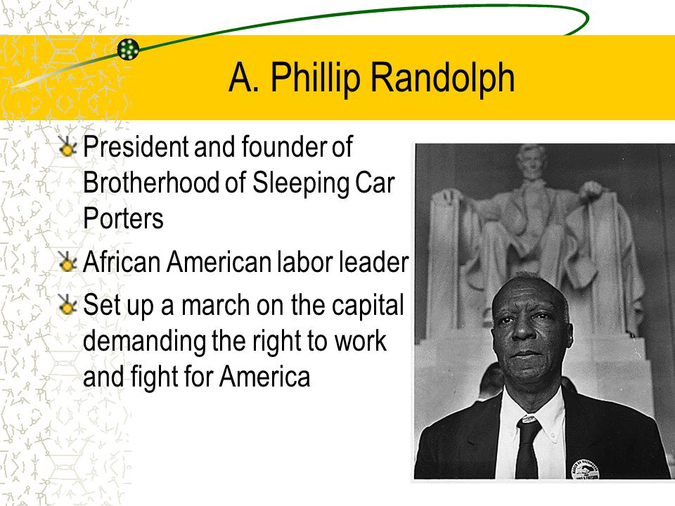 A. Phillip Randolph President and founder of Brotherhood of Sleeping Car Porters African American labor leader Set up a march on the capital demanding