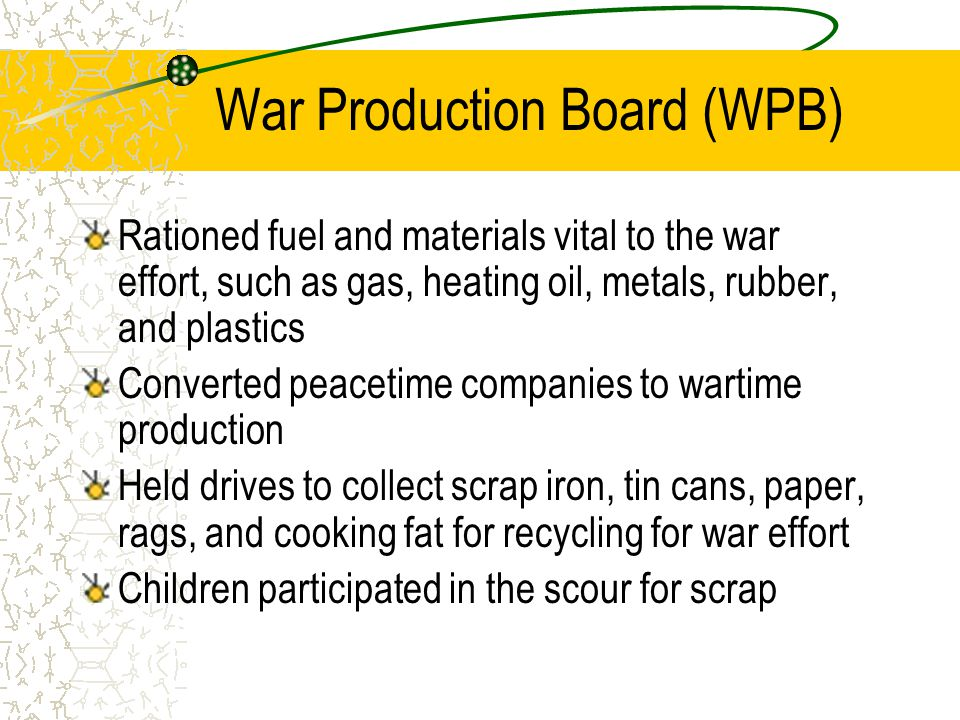 War Production Board (WPB) Rationed fuel and materials vital to the war effort, such as gas, heating oil, metals, rubber, and plastics Converted peacetime companies to wartime production Held drives to collect scrap iron, tin cans, paper, rags, and cooking fat for recycling for war effort Children participated in the scour for scrap