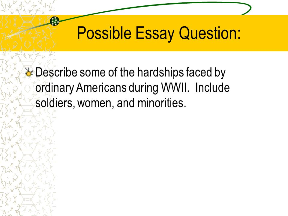 Possible Essay Question: Describe some of the hardships faced by ordinary Americans during WWII.