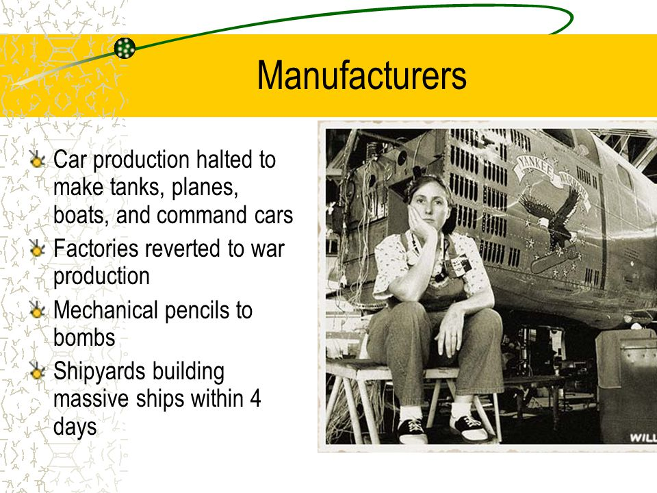 Manufacturers Car production halted to make tanks, planes, boats, and command cars Factories reverted to war production Mechanical pencils to bombs Shipyards building massive ships within 4 days