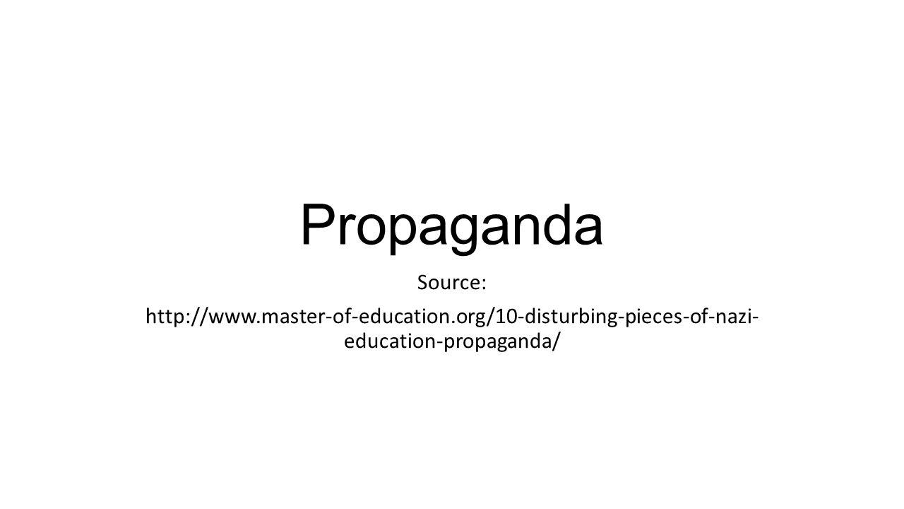 Propaganda Source: http://www.master-of-education.org/10-disturbing-pieces-of-nazi- education-propaganda/