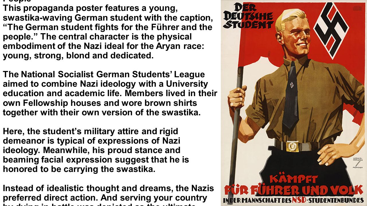 The German Student Fights for the Führer and the People This propaganda poster features a young, swastika-waving German student with the caption, The German student fights for the Führer and the people. The central character is the physical embodiment of the Nazi ideal for the Aryan race: young, strong, blond and dedicated.