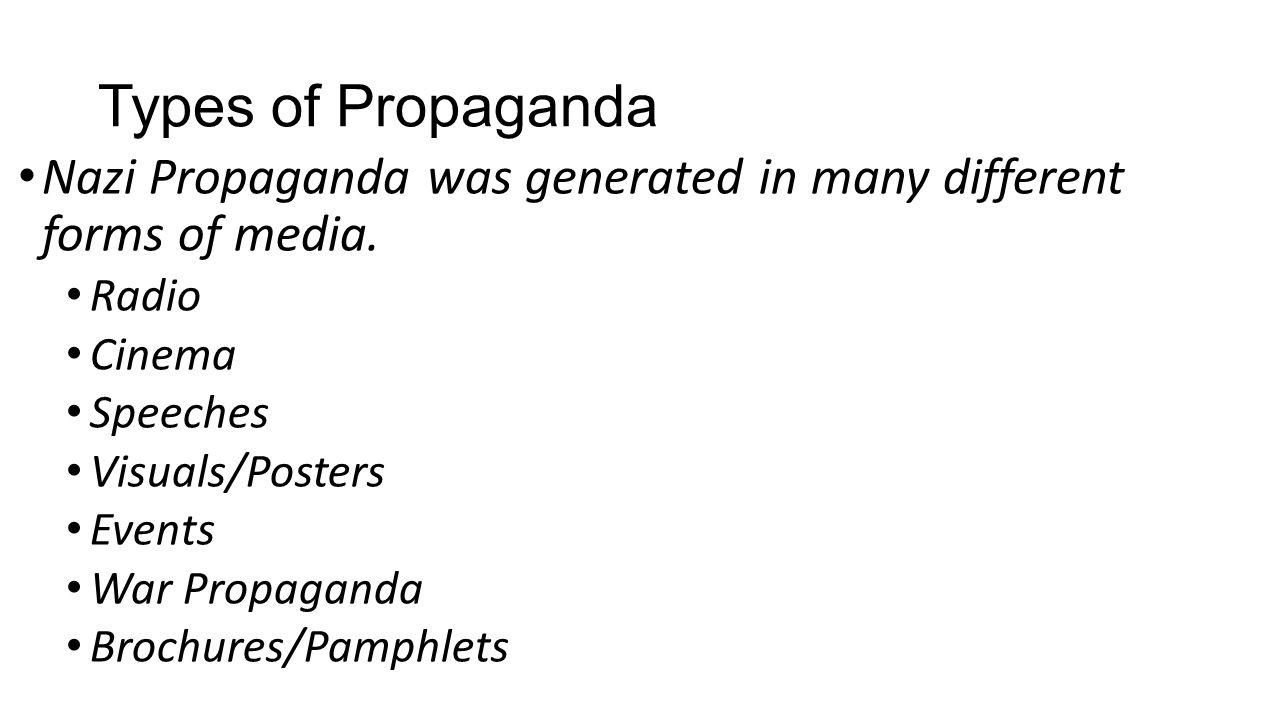 Types of Propaganda Nazi Propaganda was generated in many different forms of media. Radio Cinema Speeches Visuals/Posters Events War Propaganda Brochu