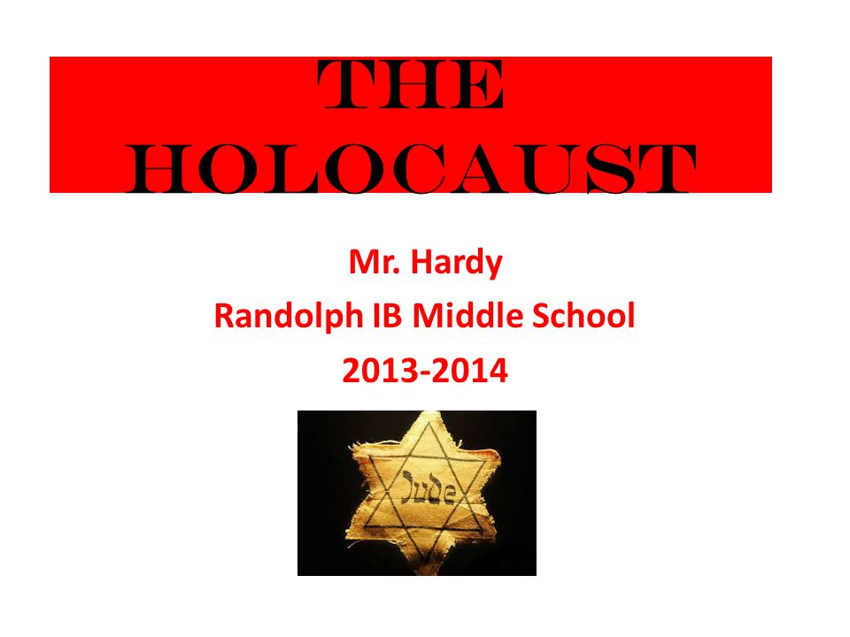 The Holocaust Mr. Hardy Randolph IB Middle School 2013-2014