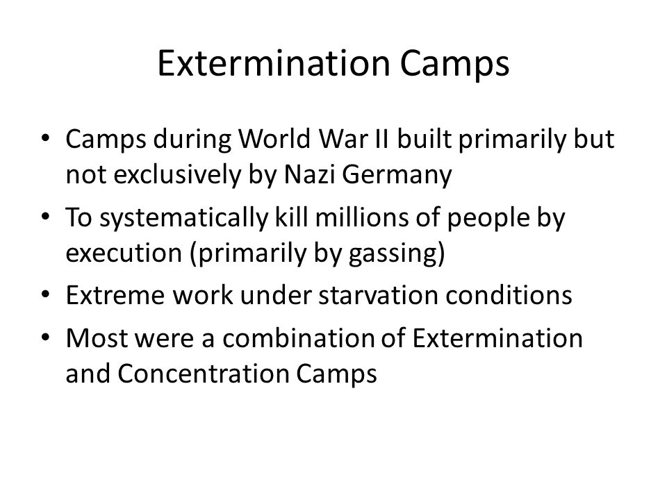 Extermination Camps Camps during World War II built primarily but not exclusively by Nazi Germany To systematically kill millions of people by executi