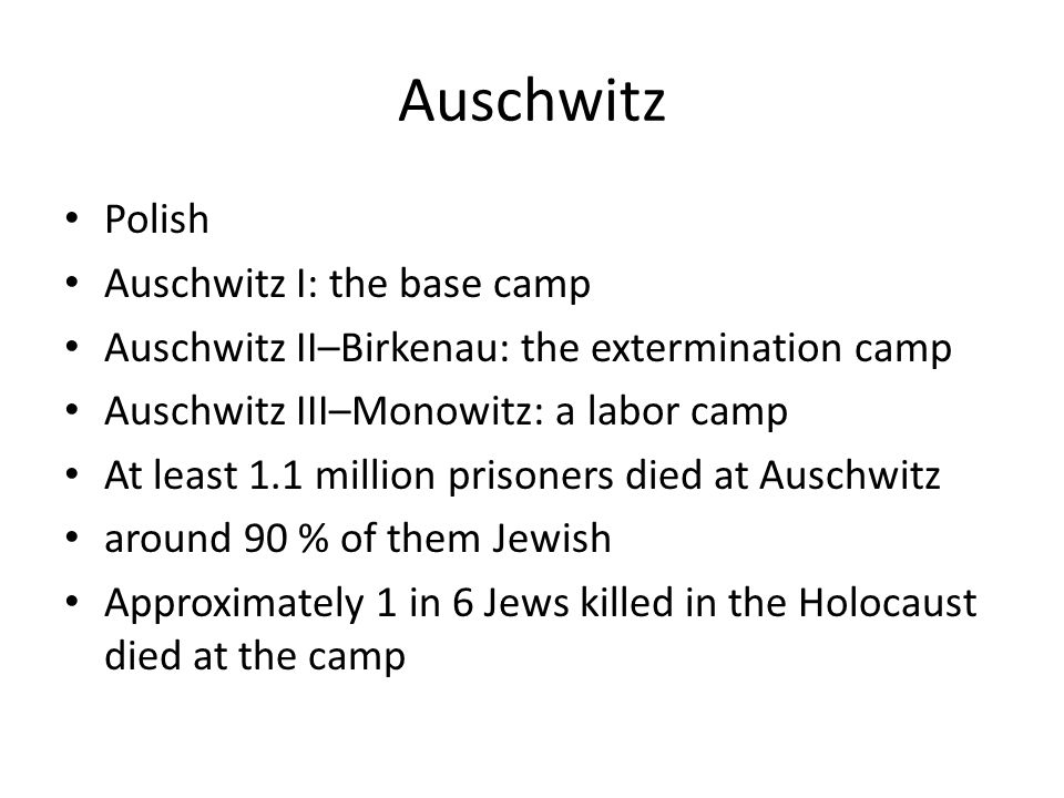 Auschwitz Polish Auschwitz I: the base camp Auschwitz II–Birkenau: the extermination camp Auschwitz III–Monowitz: a labor camp At least 1.1 million prisoners died at Auschwitz around 90 % of them Jewish Approximately 1 in 6 Jews killed in the Holocaust died at the camp