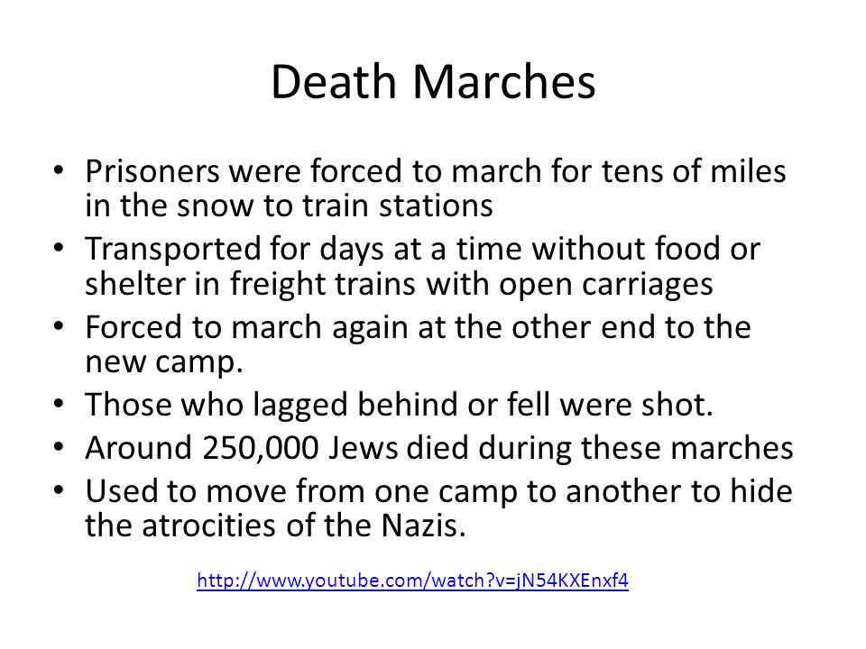 Death Marches Prisoners were forced to march for tens of miles in the snow to train stations Transported for days at a time without food or shelter in freight trains with open carriages Forced to march again at the other end to the new camp.