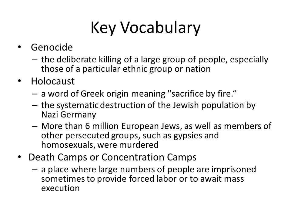 Key Vocabulary Genocide – the deliberate killing of a large group of people, especially those of a particular ethnic group or nation Holocaust – a word of Greek origin meaning sacrifice by fire. – the systematic destruction of the Jewish population by Nazi Germany – More than 6 million European Jews, as well as members of other persecuted groups, such as gypsies and homosexuals, were murdered Death Camps or Concentration Camps – a place where large numbers of people are imprisoned sometimes to provide forced labor or to await mass execution