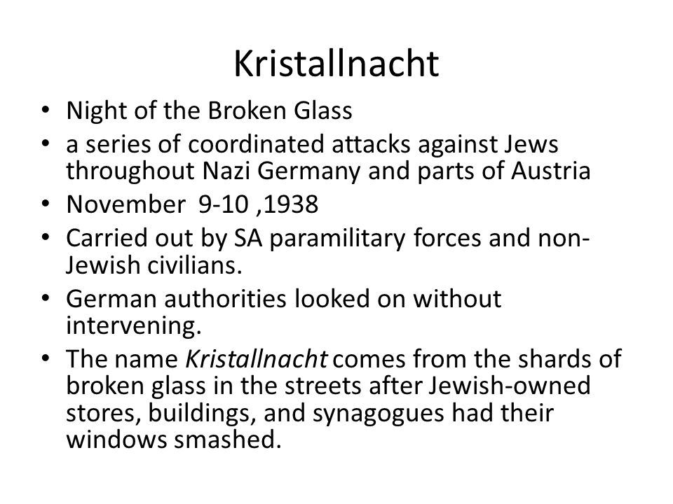 Kristallnacht Night of the Broken Glass a series of coordinated attacks against Jews throughout Nazi Germany and parts of Austria November 9-10,1938 Carried out by SA paramilitary forces and non- Jewish civilians.