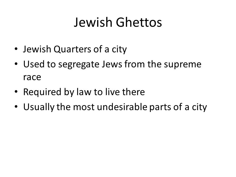 Jewish Ghettos Jewish Quarters of a city Used to segregate Jews from the supreme race Required by law to live there Usually the most undesirable parts of a city