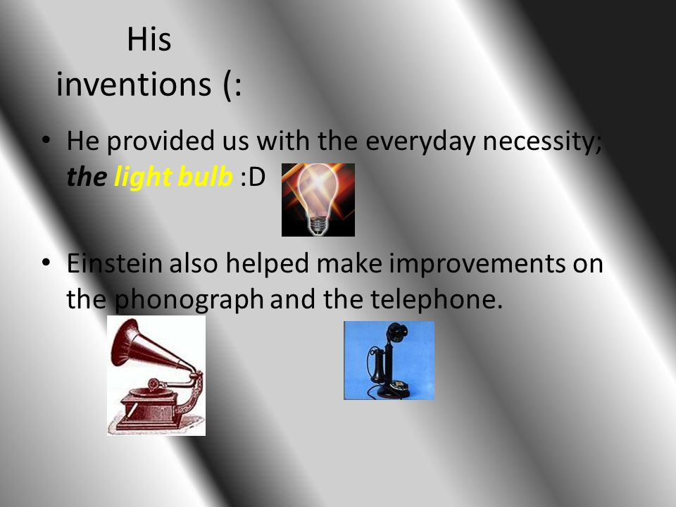 His inventions (: He provided us with the everyday necessity; the light bulb :D Einstein also helped make improvements on the phonograph and the telephone.