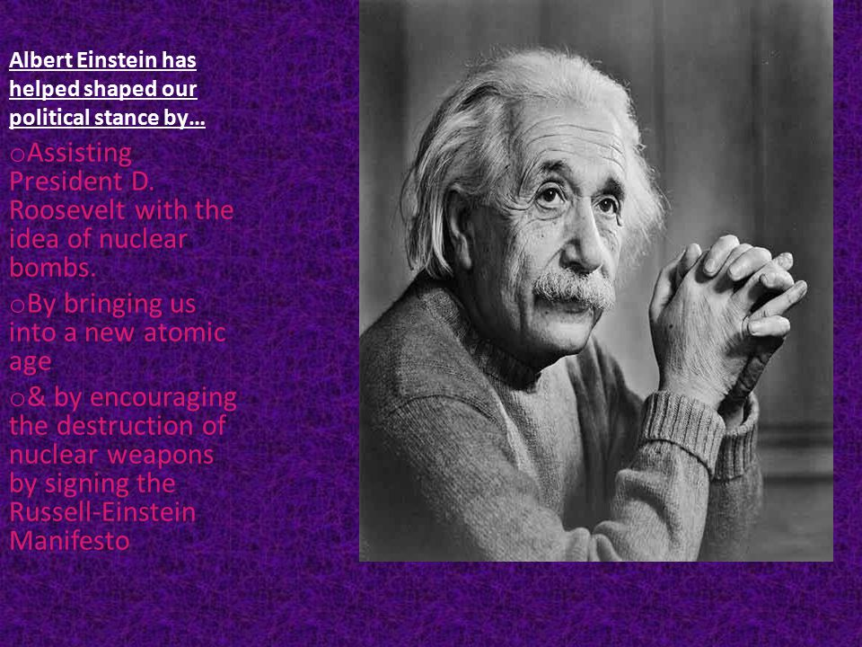 Albert Einstein has helped shaped our political stance by… o Assisting President D.