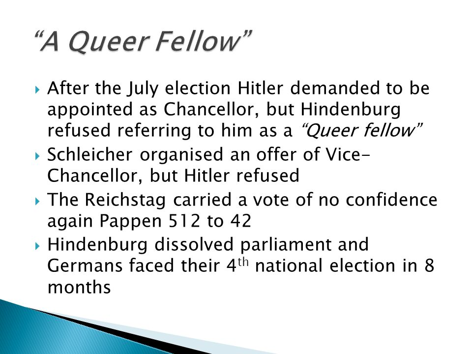  After the July election Hitler demanded to be appointed as Chancellor, but Hindenburg refused referring to him as a Queer fellow  Schleicher organised an offer of Vice- Chancellor, but Hitler refused  The Reichstag carried a vote of no confidence again Pappen 512 to 42  Hindenburg dissolved parliament and Germans faced their 4 th national election in 8 months