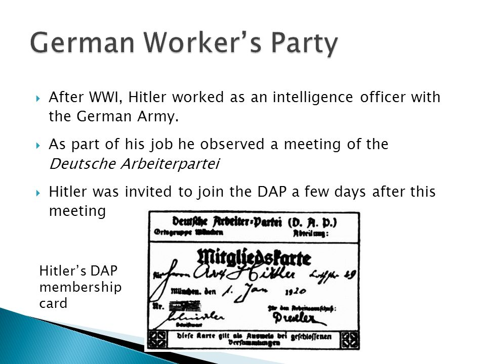  1920 Hitler is appointed as the head of propaganda for the DAP  20 February 1920 name is changed to Nationalsozialistische Deutsche Arbeiterpartei  NSDAP 25 point program is announced, outlining political ideology and aims  July 1921 – Hitler overthrows party founder, Anton Drexler, as leader of NSDAP  14 September 1921 Hitler arrested for beating up Otto Ballerstedt, Hitler's most vocal opponent in NSDAP.