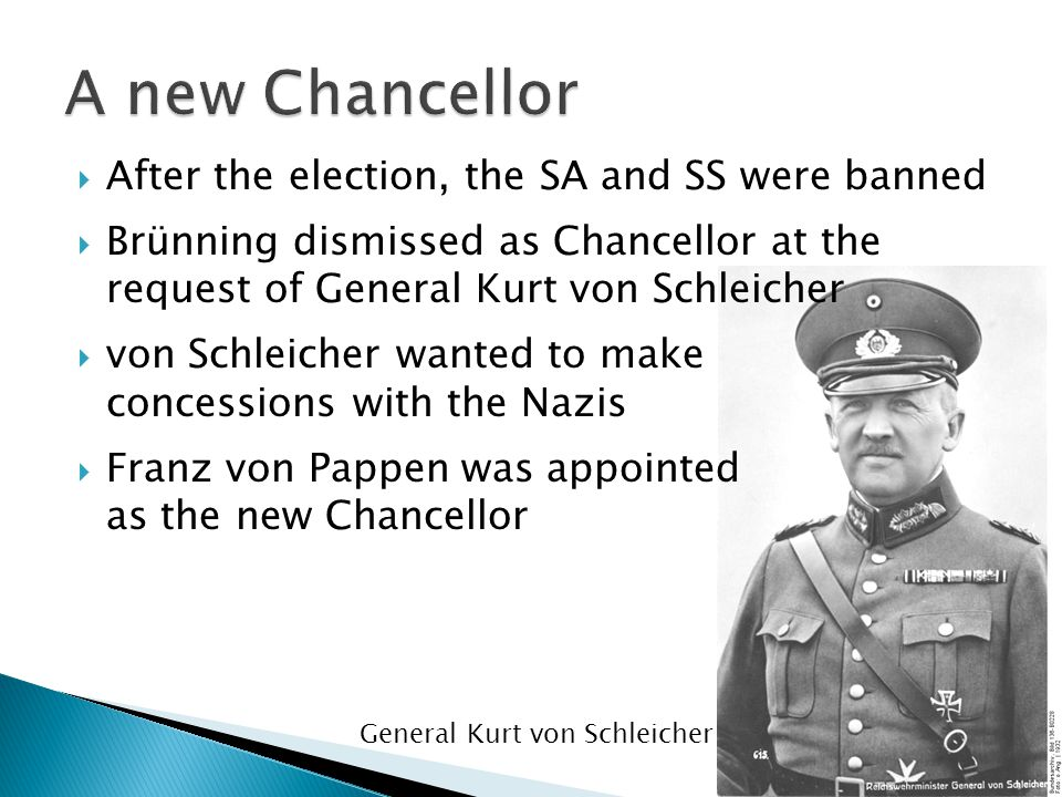  After the election, the SA and SS were banned  Brünning dismissed as Chancellor at the request of General Kurt von Schleicher  von Schleicher want
