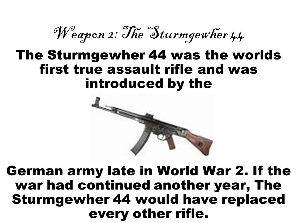 Weapon 2: The Sturmgewher 44 The Sturmgewher 44 was the worlds first true assault rifle and was introduced by the German army late in World War 2.